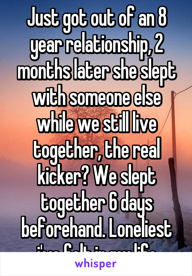 Just got out of an 8 year relationship, 2 months later she slept with someone else while we still live together, the real kicker? We slept together 6 days beforehand. Loneliest i've felt in my life