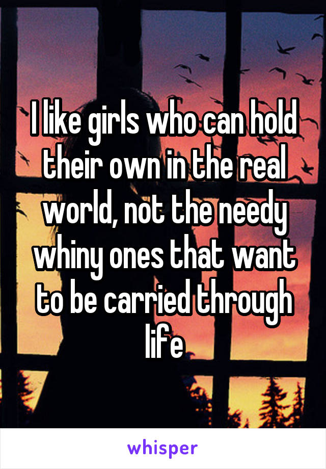 I like girls who can hold their own in the real world, not the needy whiny ones that want to be carried through life
