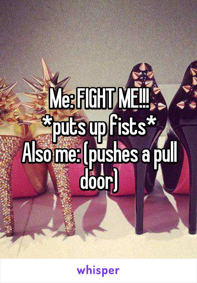Me: FIGHT ME!!! *puts up fists* Also me: (pushes a pull door)