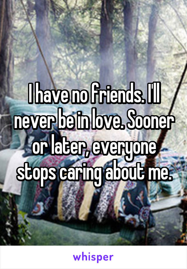 I have no friends. I'll never be in love. Sooner or later, everyone stops caring about me.