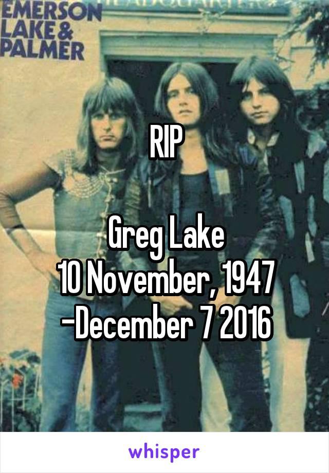 RIP  Greg Lake 10 November, 1947 -December 7 2016