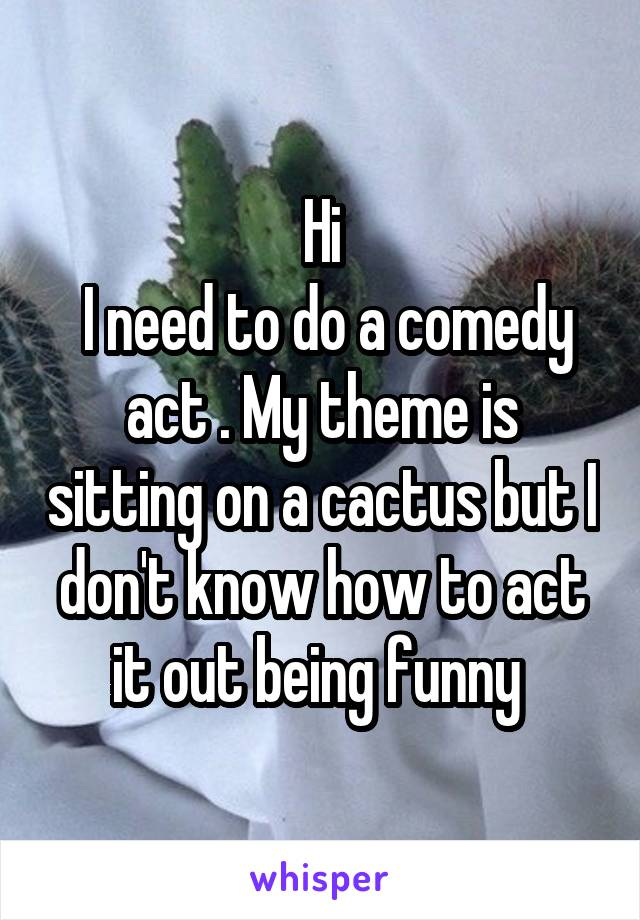 Hi  I need to do a comedy act . My theme is sitting on a cactus but I don't know how to act it out being funny