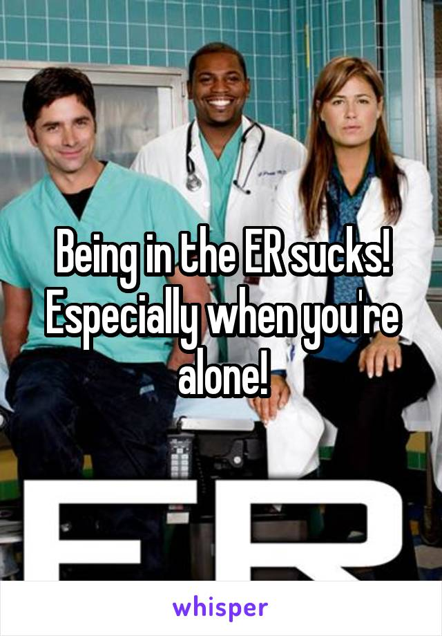 Being in the ER sucks! Especially when you're alone!
