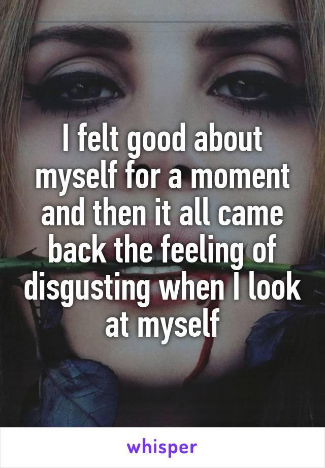 I felt good about myself for a moment and then it all came back the feeling of disgusting when I look at myself