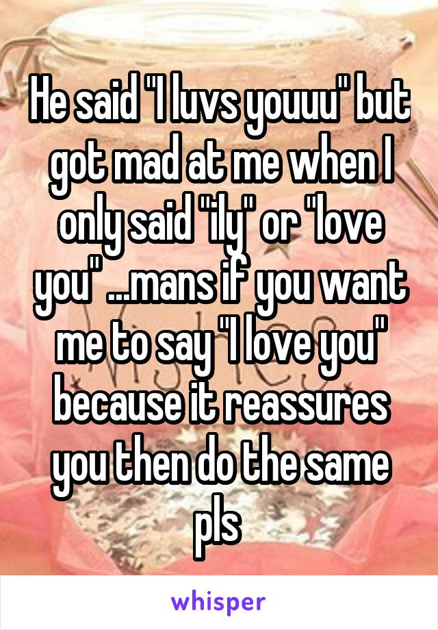 """He said """"I luvs youuu"""" but got mad at me when I only said """"ily"""" or """"love you"""" ...mans if you want me to say """"I love you"""" because it reassures you then do the same pls"""