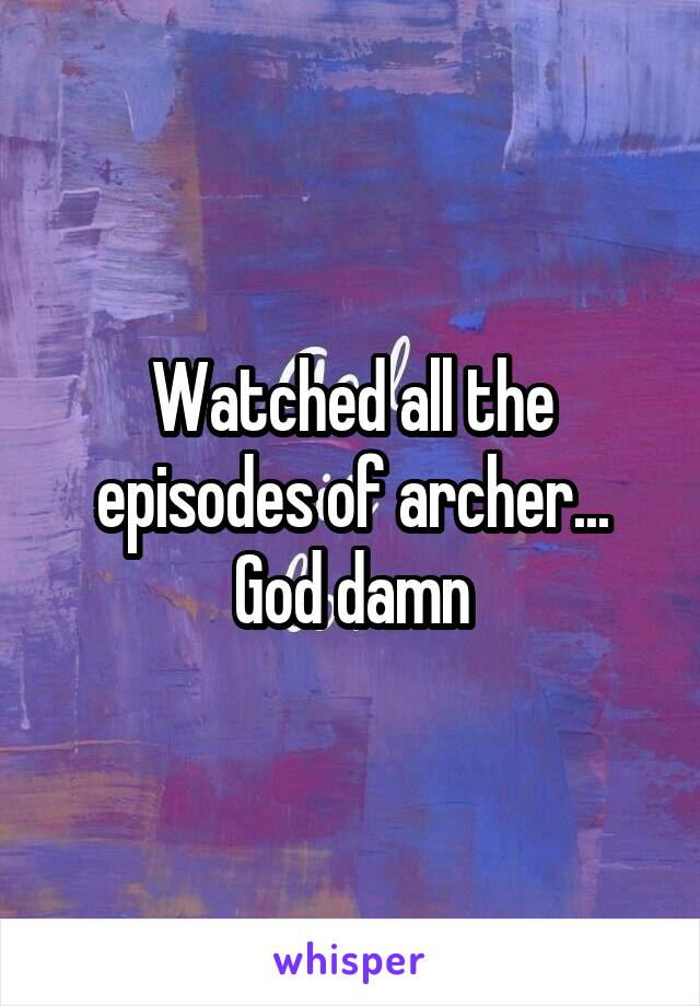 Watched all the episodes of archer... God damn