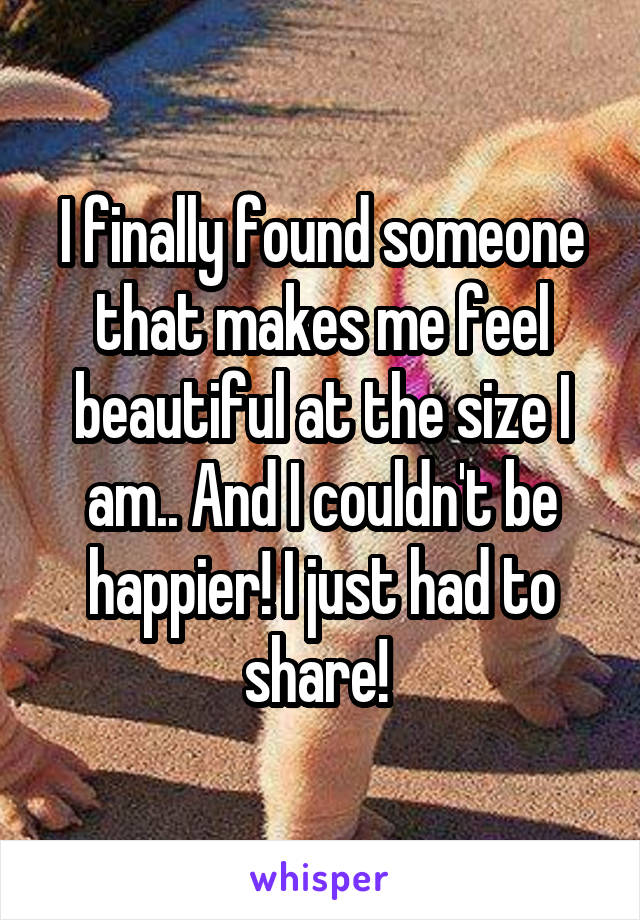 I finally found someone that makes me feel beautiful at the size I am.. And I couldn't be happier! I just had to share!
