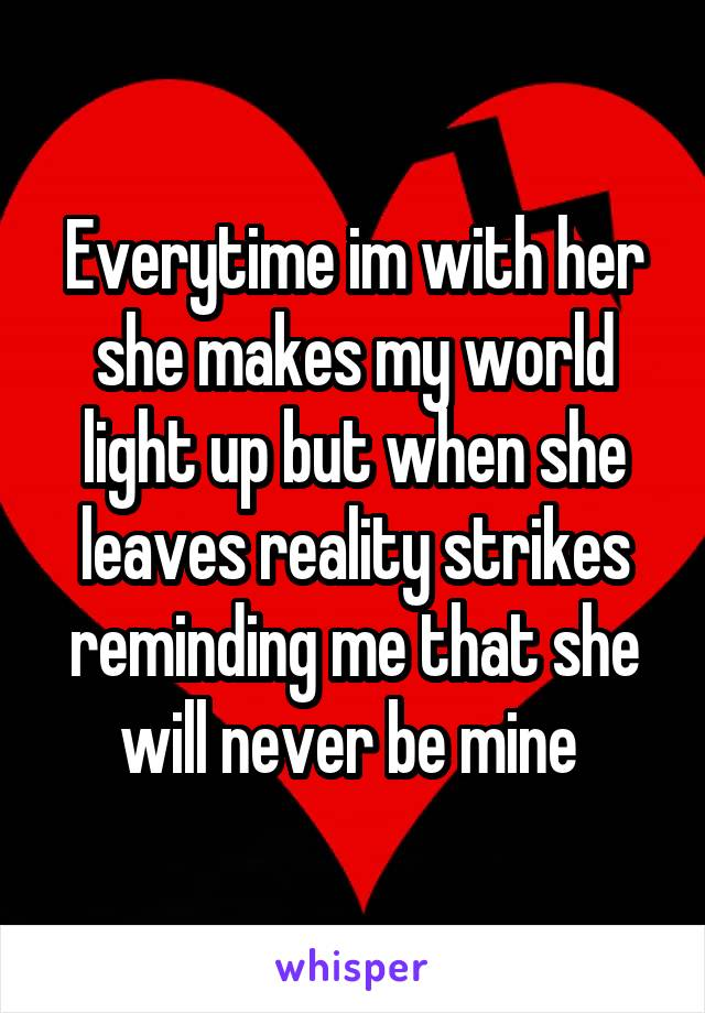 Everytime im with her she makes my world light up but when she leaves reality strikes reminding me that she will never be mine