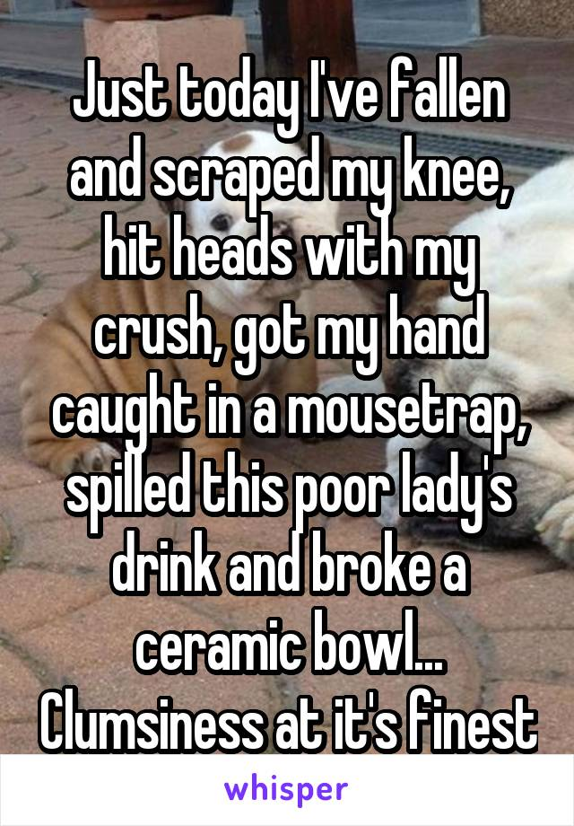 Just today I've fallen and scraped my knee, hit heads with my crush, got my hand caught in a mousetrap, spilled this poor lady's drink and broke a ceramic bowl... Clumsiness at it's finest