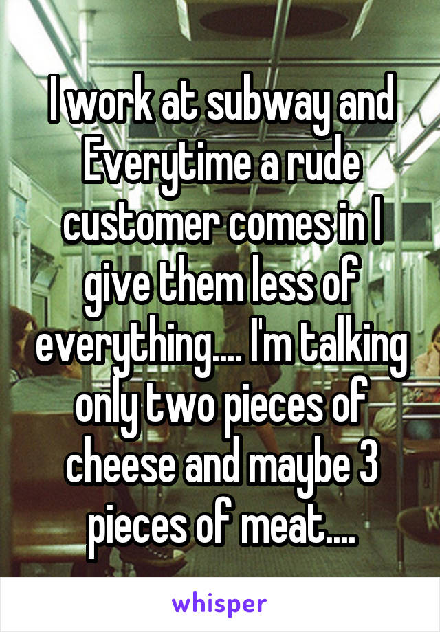 I work at subway and Everytime a rude customer comes in I give them less of everything.... I'm talking only two pieces of cheese and maybe 3 pieces of meat....