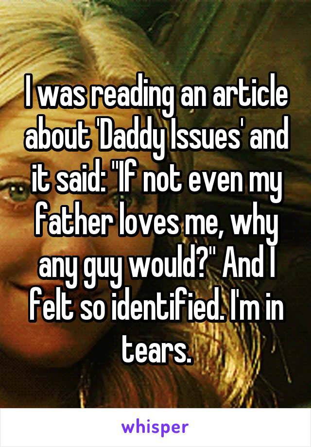 """I was reading an article about 'Daddy Issues' and it said: """"If not even my father loves me, why any guy would?"""" And I felt so identified. I'm in tears."""