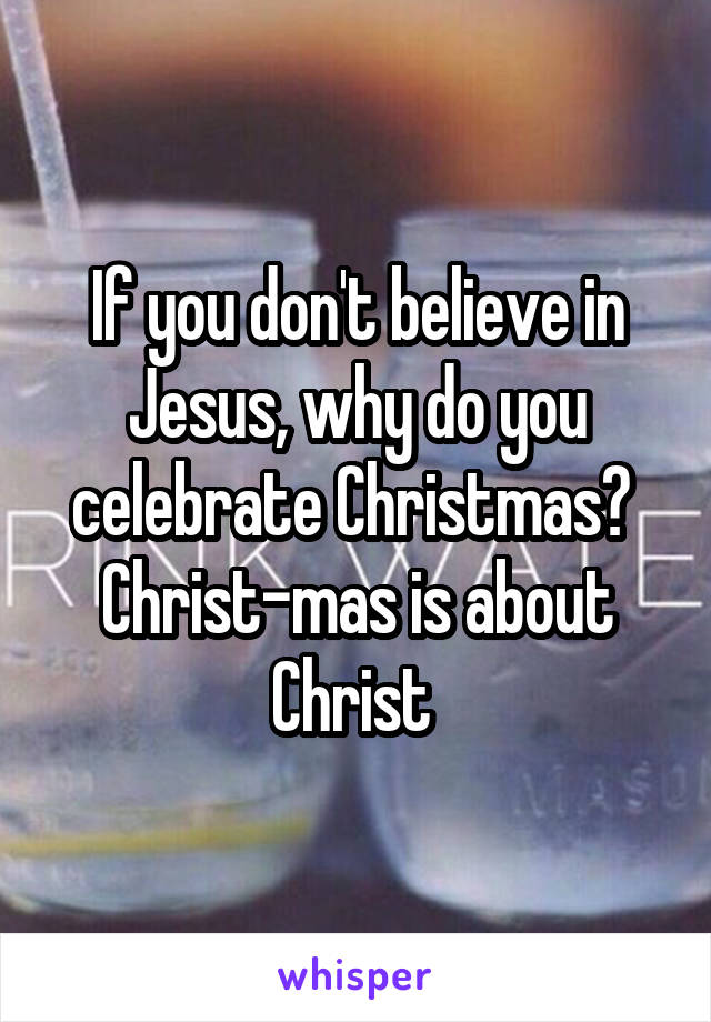 If you don't believe in Jesus, why do you celebrate Christmas?  Christ-mas is about Christ