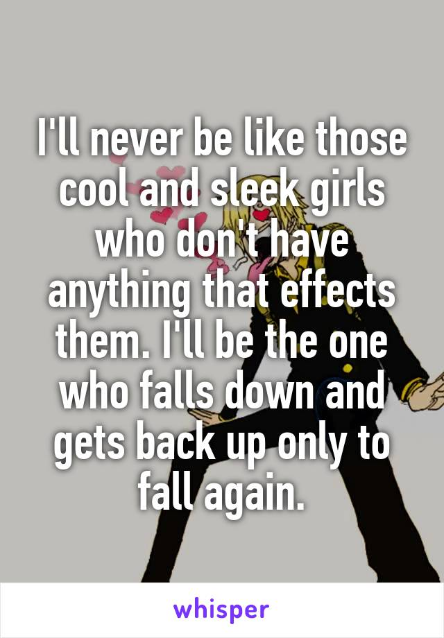 I'll never be like those cool and sleek girls who don't have anything that effects them. I'll be the one who falls down and gets back up only to fall again.