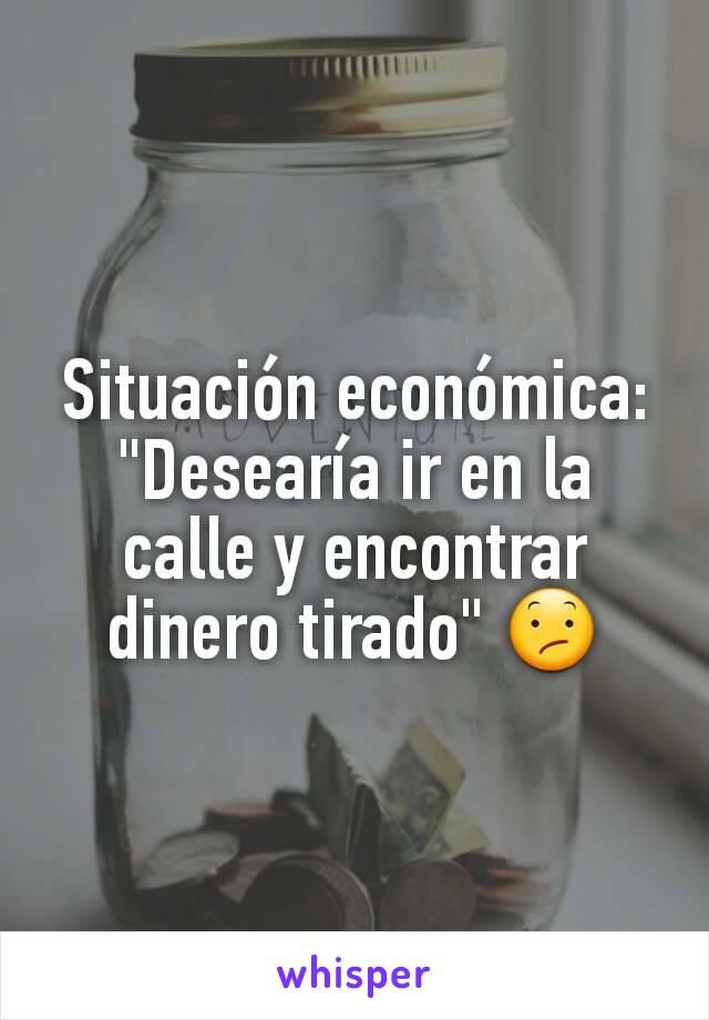 """Situación económica: """"Desearía ir en la calle y encontrar dinero tirado"""" 😕"""
