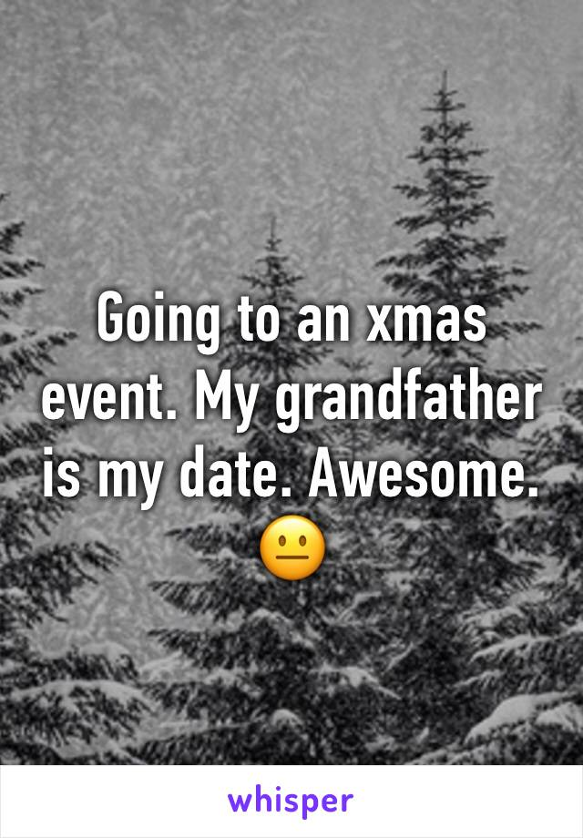 Going to an xmas event. My grandfather is my date. Awesome. 😐