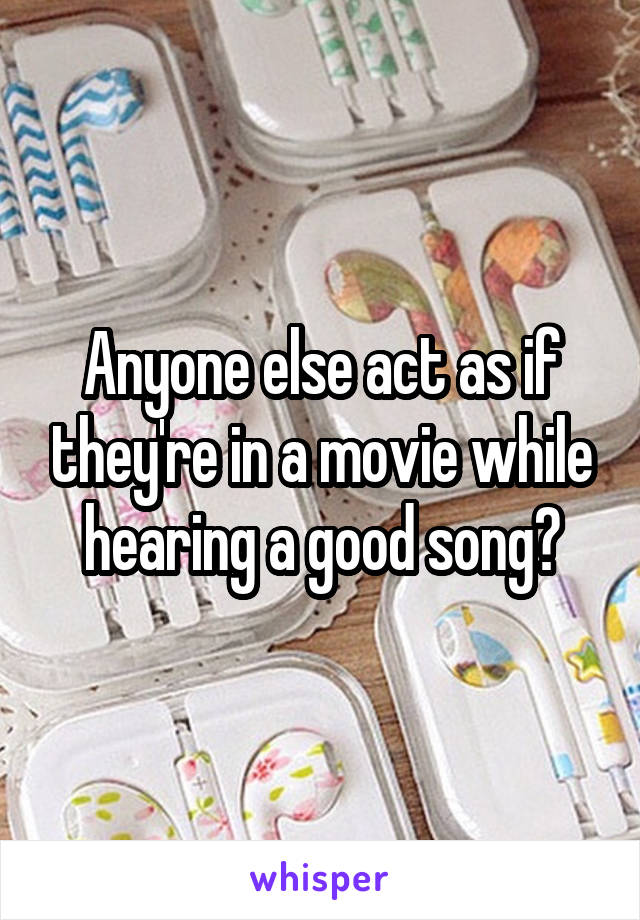 Anyone else act as if they're in a movie while hearing a good song?