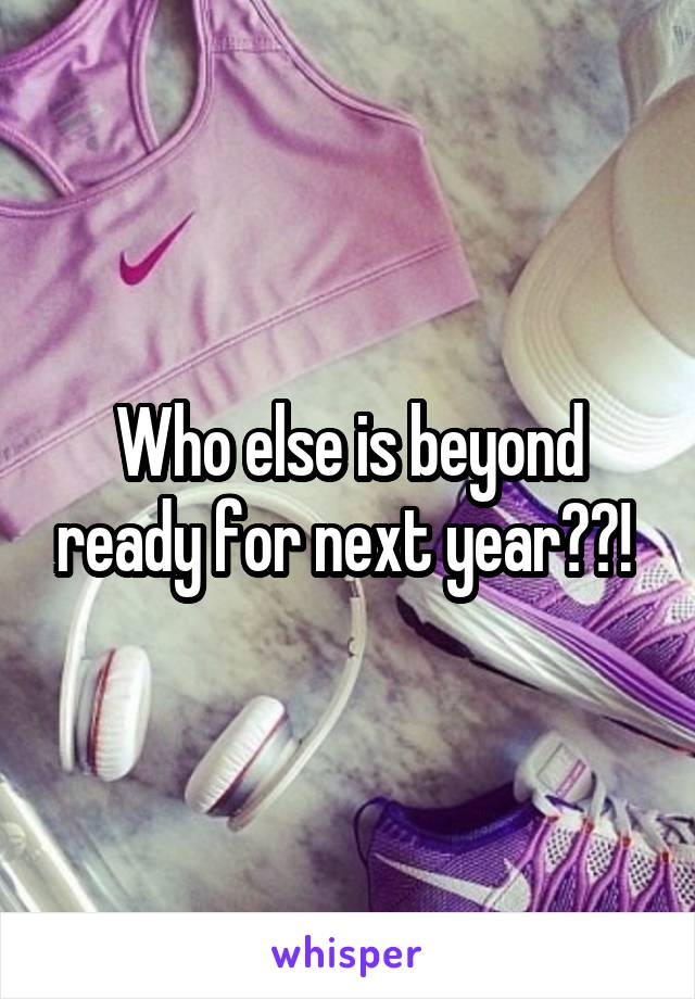 Who else is beyond ready for next year??!