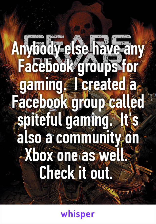 Anybody else have any Facebook groups for gaming.  I created a Facebook group called spiteful gaming.  It's also a community on Xbox one as well.  Check it out.