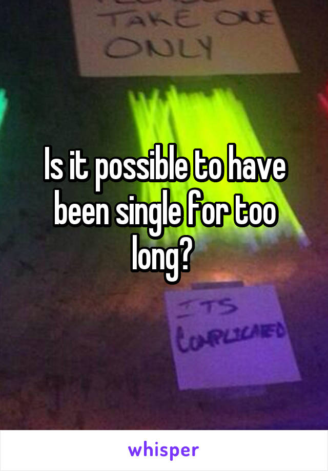 Is it possible to have been single for too long?