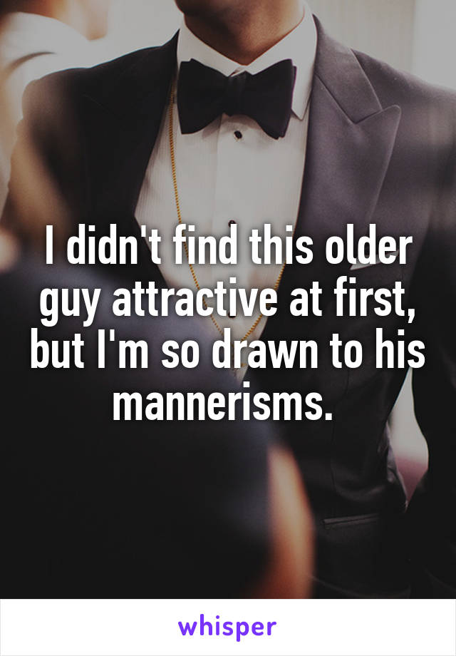 I didn't find this older guy attractive at first, but I'm so drawn to his mannerisms.
