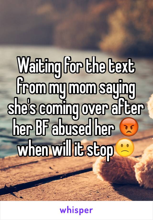 Waiting for the text from my mom saying she's coming over after her BF abused her 😡 when will it stop🙁
