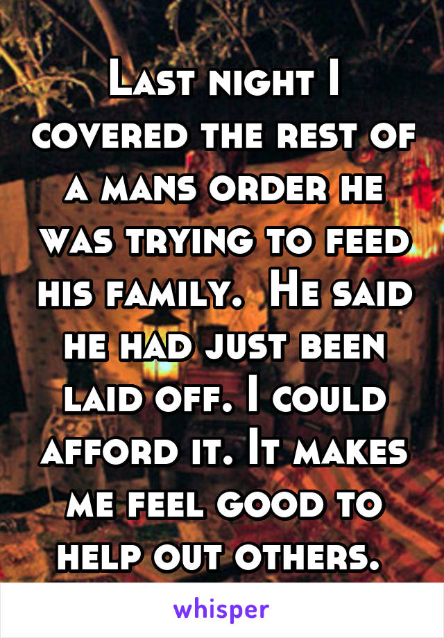 Last night I covered the rest of a mans order he was trying to feed his family.  He said he had just been laid off. I could afford it. It makes me feel good to help out others.
