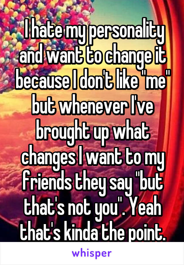 """I hate my personality and want to change it because I don't like """"me"""" but whenever I've brought up what changes I want to my friends they say """"but that's not you"""". Yeah that's kinda the point."""