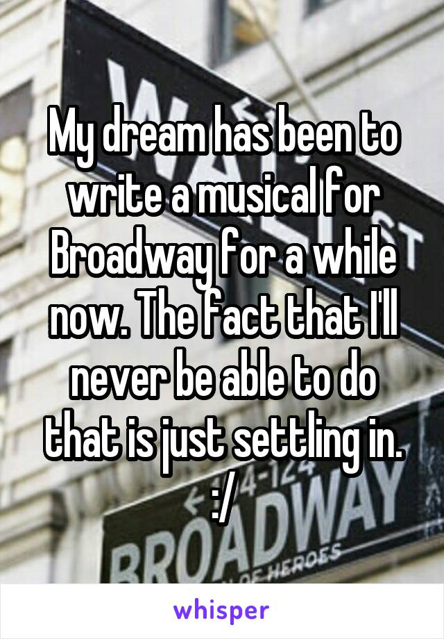 My dream has been to write a musical for Broadway for a while now. The fact that I'll never be able to do that is just settling in. :/