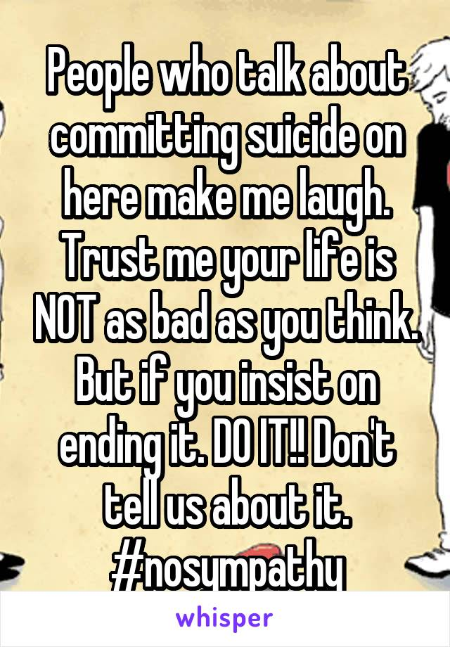 People who talk about committing suicide on here make me laugh. Trust me your life is NOT as bad as you think. But if you insist on ending it. DO IT!! Don't tell us about it. #nosympathy