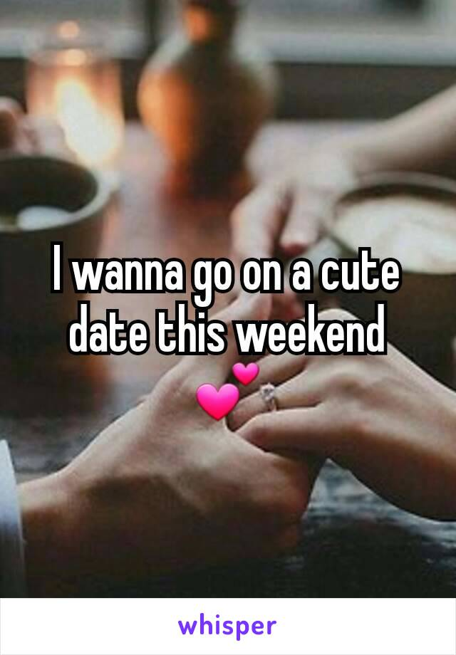 I wanna go on a cute date this weekend 💕