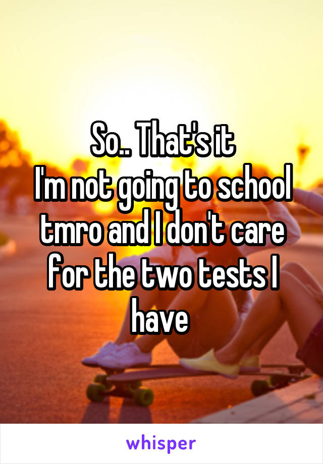 So.. That's it I'm not going to school tmro and I don't care for the two tests I have