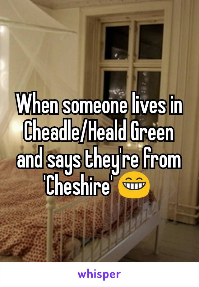 When someone lives in Cheadle/Heald Green and says they're from 'Cheshire' 😁
