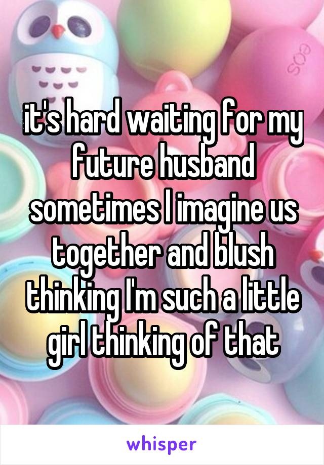 it's hard waiting for my future husband sometimes I imagine us together and blush thinking I'm such a little girl thinking of that