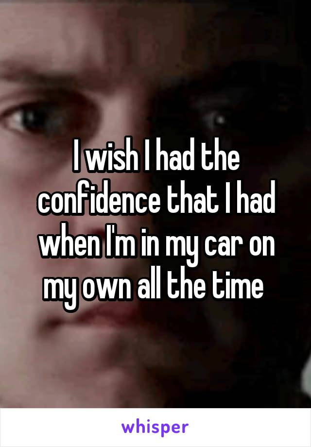 I wish I had the confidence that I had when I'm in my car on my own all the time