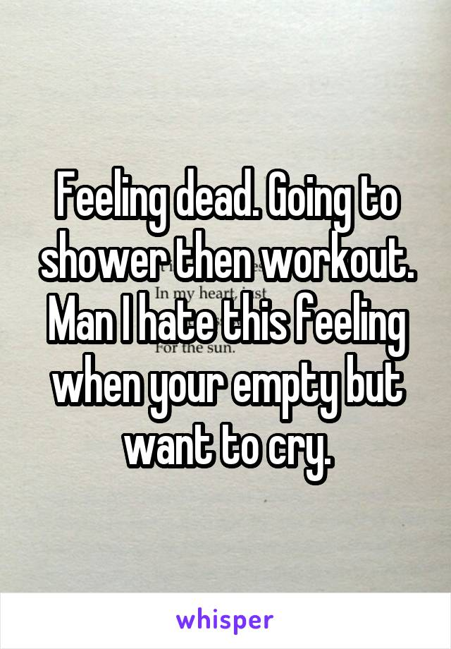 Feeling dead. Going to shower then workout. Man I hate this feeling when your empty but want to cry.