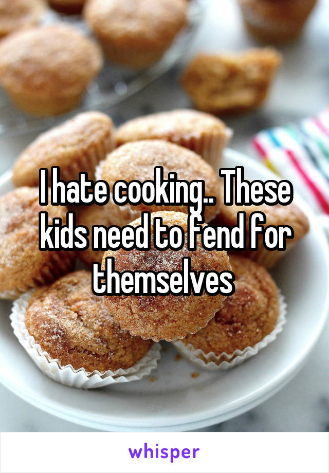I hate cooking.. These kids need to fend for themselves