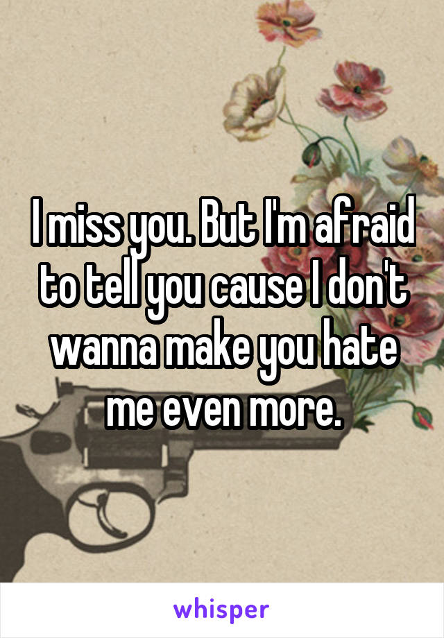 I miss you. But I'm afraid to tell you cause I don't wanna make you hate me even more.