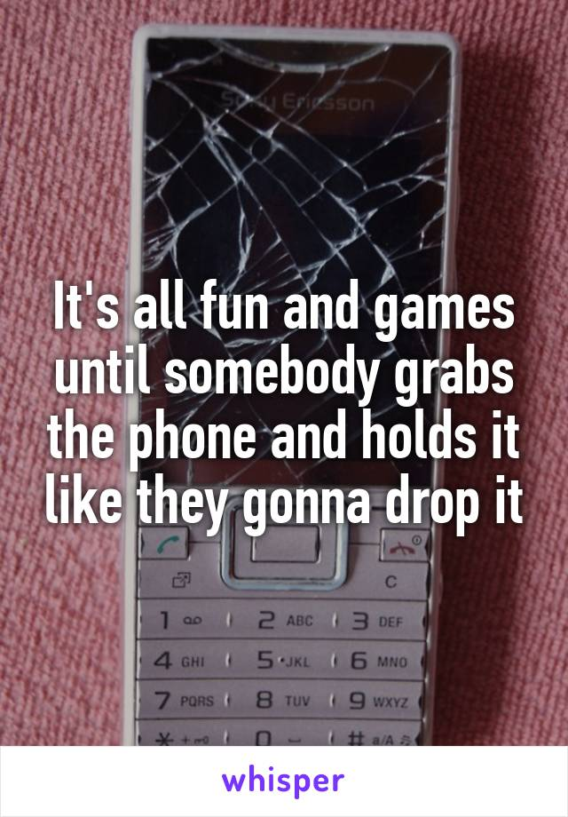 It's all fun and games until somebody grabs the phone and holds it like they gonna drop it