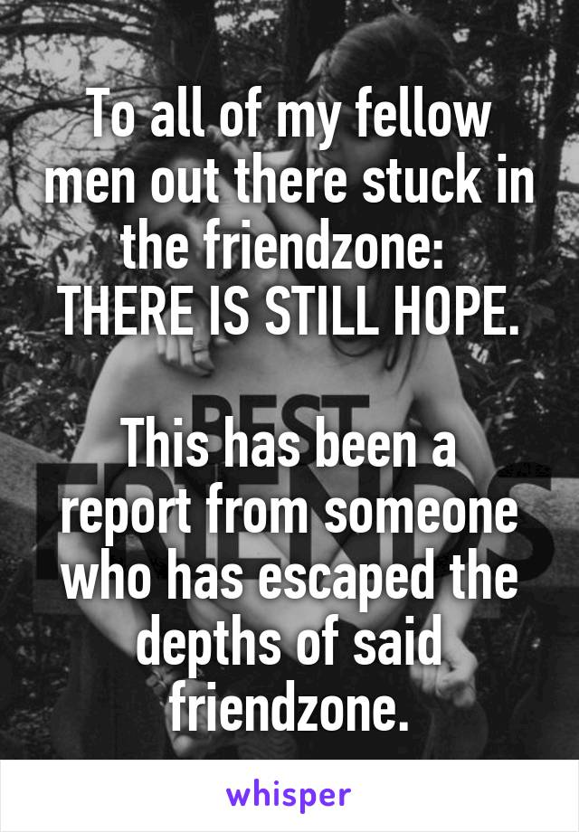 To all of my fellow men out there stuck in the friendzone:  THERE IS STILL HOPE.  This has been a report from someone who has escaped the depths of said friendzone.