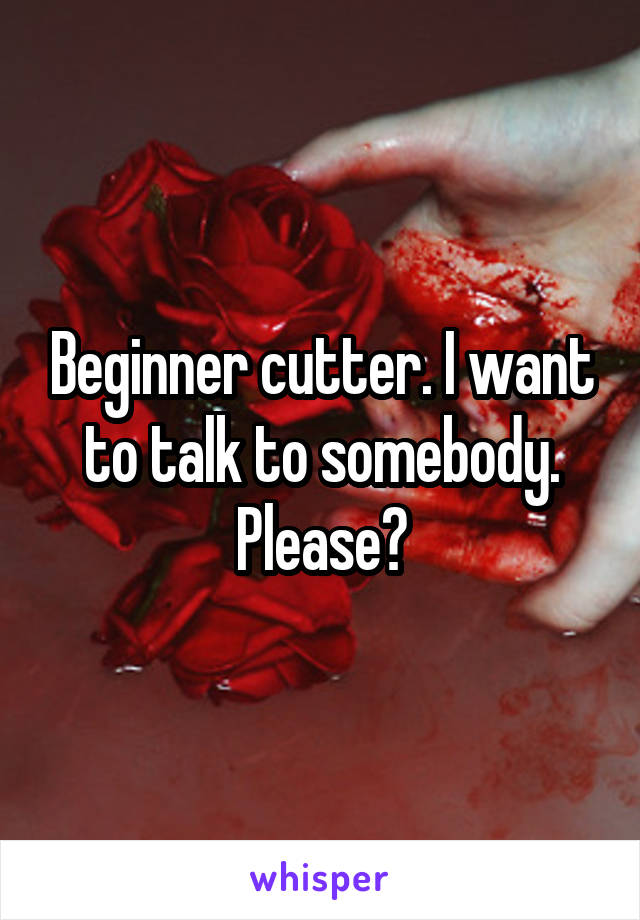 Beginner cutter. I want to talk to somebody. Please?