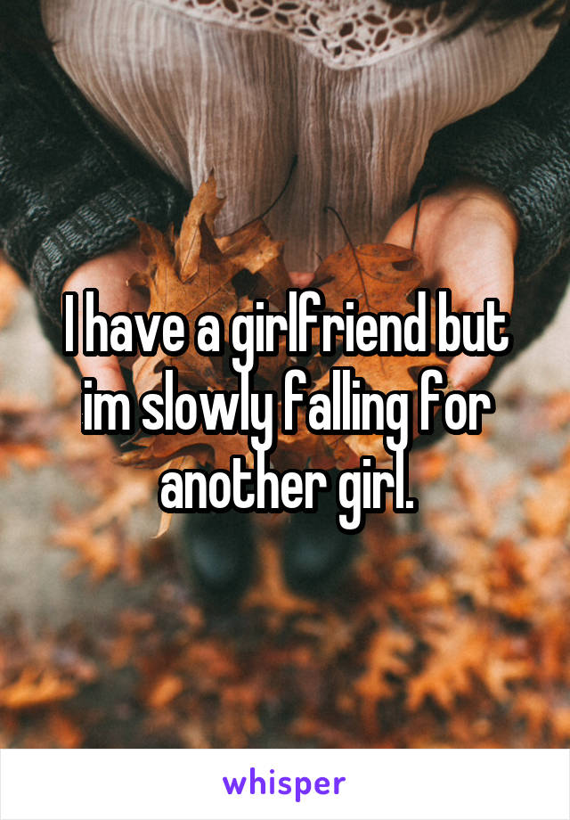 I have a girlfriend but im slowly falling for another girl.