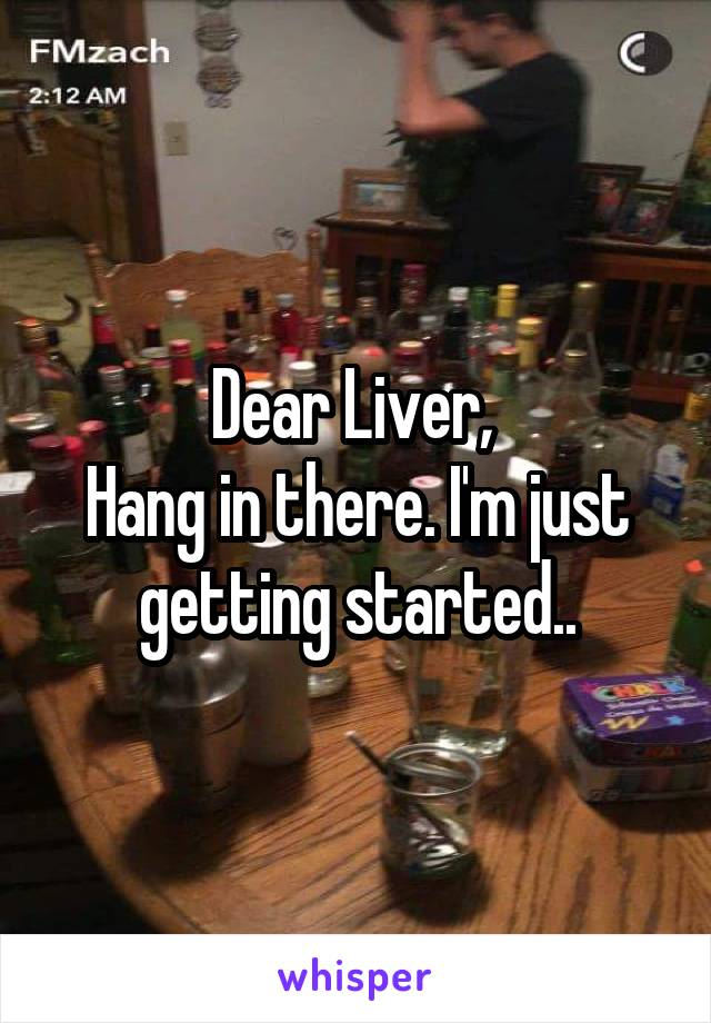 Dear Liver,  Hang in there. I'm just getting started..