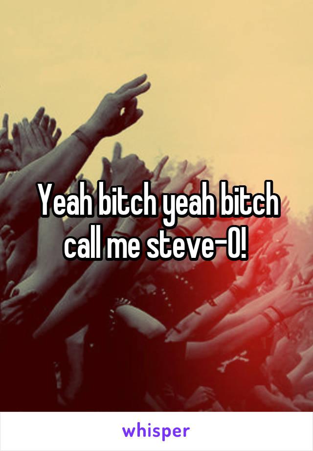 Yeah bitch yeah bitch call me steve-O!