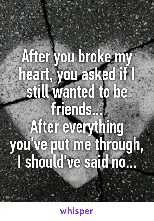 After you broke my heart, you asked if I still wanted to be friends... After everything you've put me through, I should've said no...