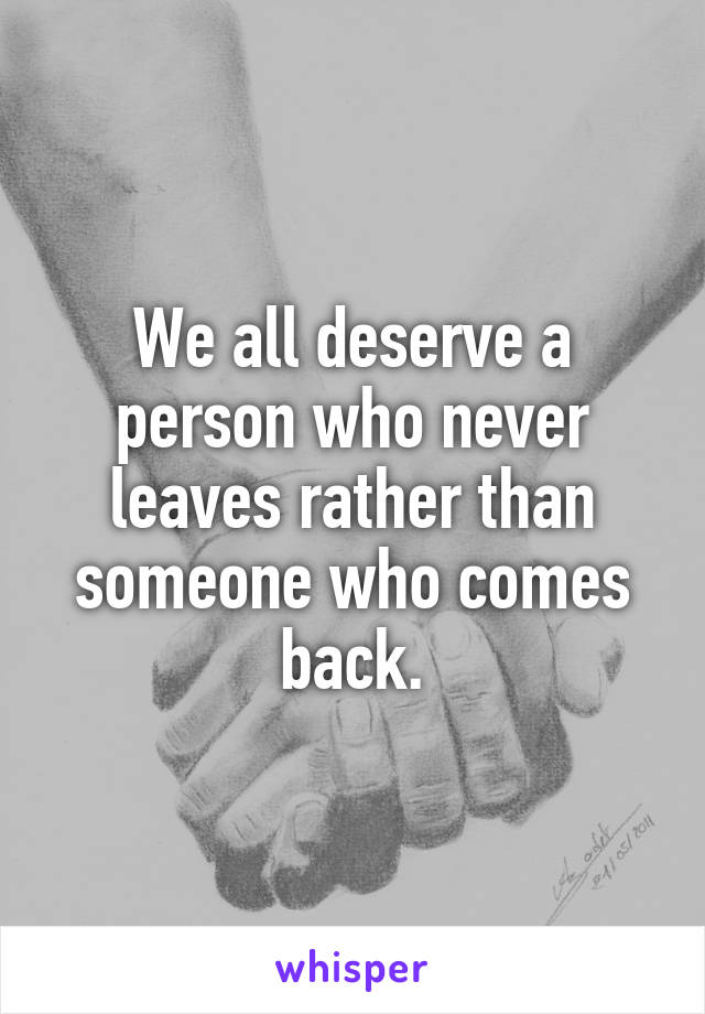 We all deserve a person who never leaves rather than someone who comes back.