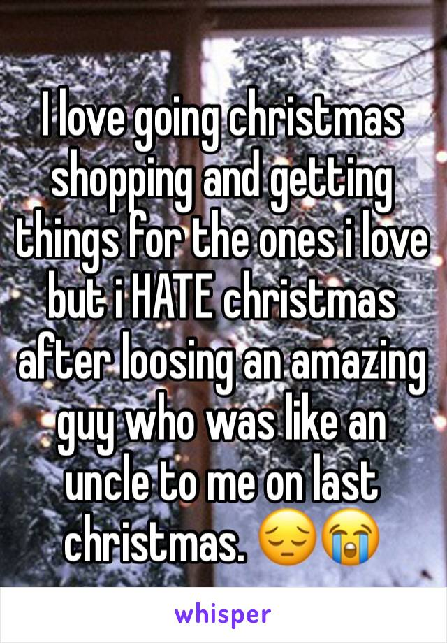 I love going christmas shopping and getting things for the ones i love but i HATE christmas after loosing an amazing guy who was like an uncle to me on last christmas. 😔😭