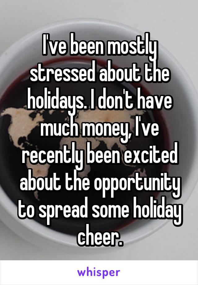 I've been mostly stressed about the holidays. I don't have much money, I've recently been excited about the opportunity to spread some holiday cheer.