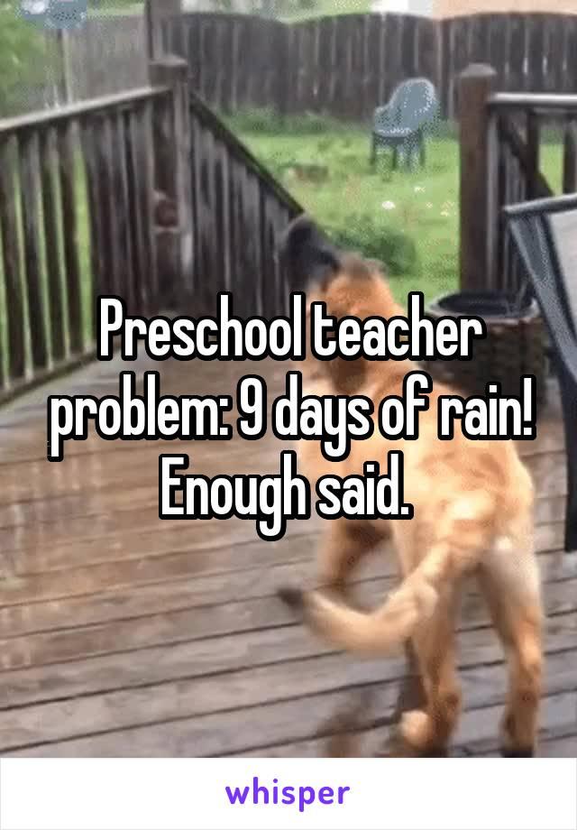 Preschool teacher problem: 9 days of rain! Enough said.
