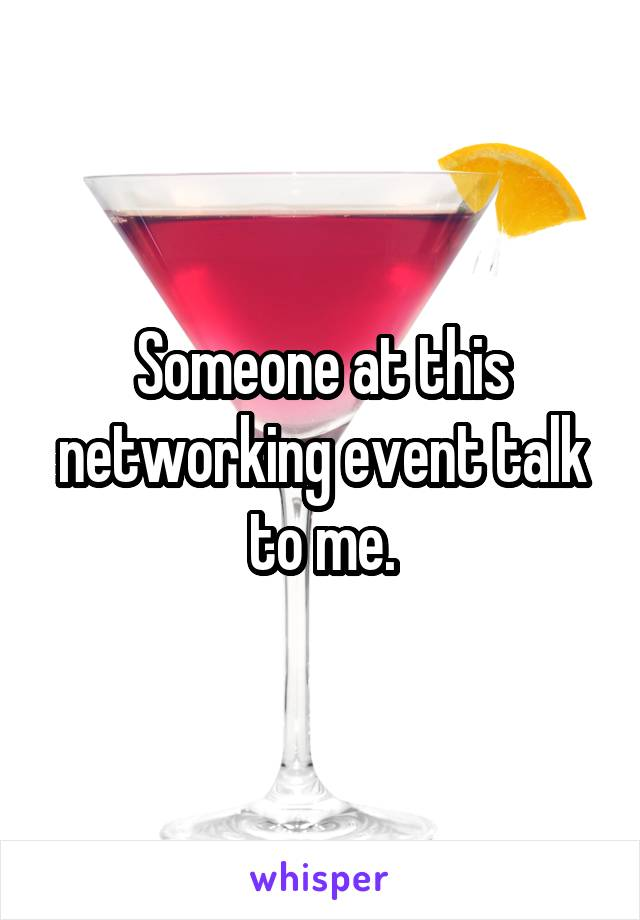 Someone at this networking event talk to me.