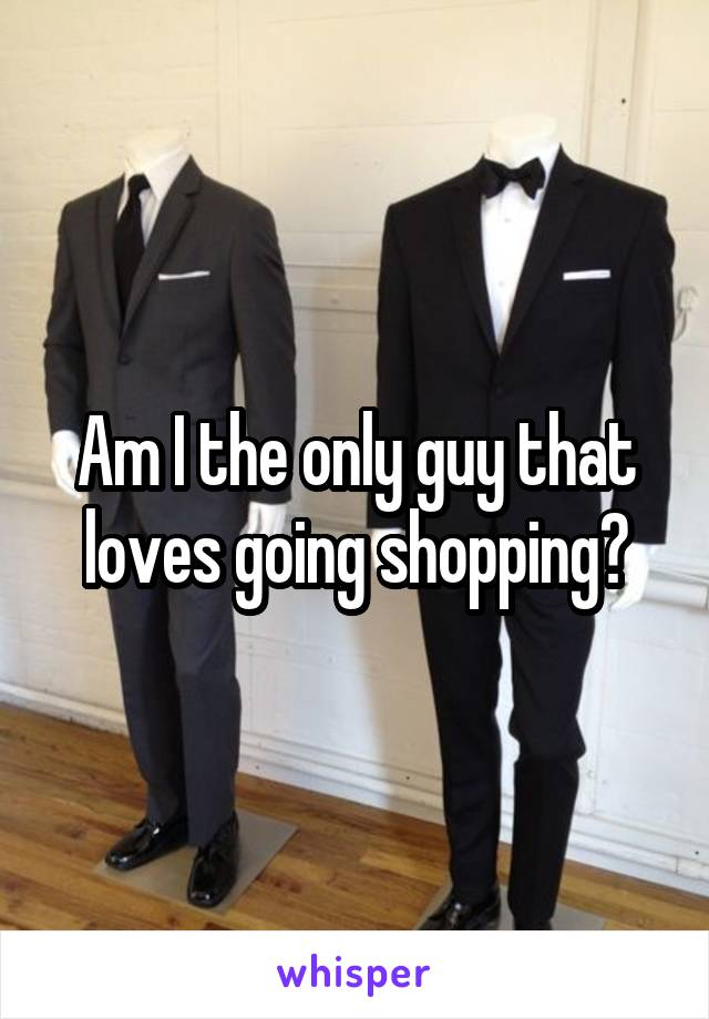 Am I the only guy that loves going shopping?